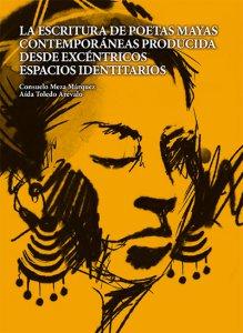 La escritura de poetas mayas contemporáneas producida desde excéntricos espacios identitarios