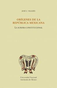 Orígenes de la República Mexicana. La aurora constitucional