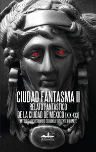 Ciudad fantasma : relato fantástico de la Ciudad de México (XIX-XX) II