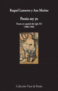 Poesía soy yo : poetas en español del siglo XX (1886-1960)