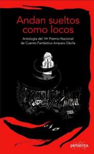 Andan sueltos como locos: Antología del 1er Premio Nacional de Cuento Fantástico Amparo Dávila