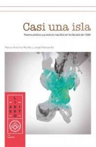 Casi una Isla : nueve poetas yucatecos nacidos en la década de 1980