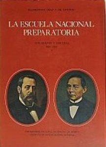 La Escuela Nacional Preparatoria : los afanes y los días : 1867-1910 : I