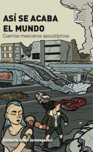 Así se acaba el mundo : cuentos mexicanos apocalípticos
