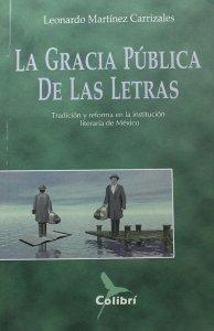 La gracia pública de las letras : tradición y reforma en la institución literaria de México