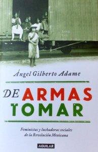 De armas tomar : feministas y luchadoras sociales de la Revolución Mexicana