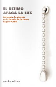 El último apaga la luz: Antología de alumnos de la Escuela de Escritores de la Sogem-Puebla