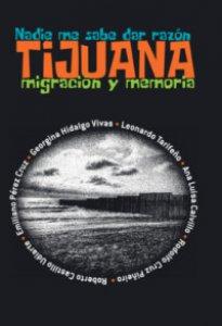 Nadie me sabe dar razón : Tijuana : migración y memoria