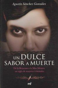 Un dulce sabor a muerte : de la Bejarano a la Miss México, un siglo de mujeres criminales