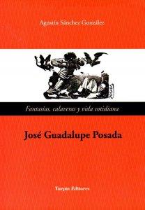 José Guadalupe Posada : fantasías, calaveras y vida cotidiana