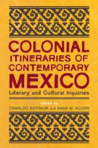 Colonial itineraries of contemporary Mexico: literary and cultural inquiries