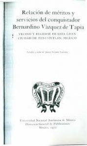 Relación de méritos y servicios del conquistador Bernardino Vázquez de Tapia, vecino y regidor de esta gran ciudad de Tenustitlán, México