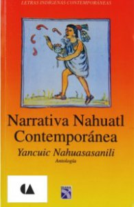Narrativa nahuatl contemporánea. Antología/ Yancuic, nahuasasan