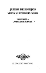 Juego de espejos : visión multidisciplinaria : homenaje a Jorge Luis Borges