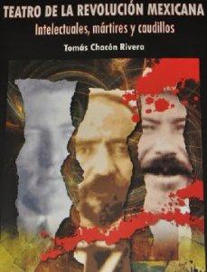 Teatro de la Revolución Mexicana: Intelectuales, mártires y caudillos
