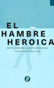 El hambre heroica : antología de cuento mexicano