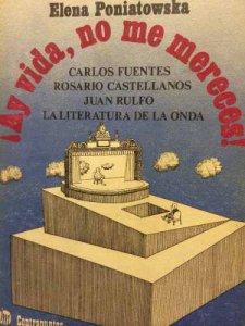 ¡Ay vida, no me mereces! : Carlos Fuentes, Rosario Castellanos, Juan Rulfo, la literatura de la onda
