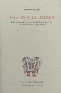 Cartas a La Habana. Epistolario de Alfonso Reyes con Max Henríquez Ureña, José Antonio Ramos y Jorge Manach