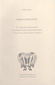 Obras completas XV. Discurso de filosofía. De Antropología e historiografía. El siglo del esplendor en México