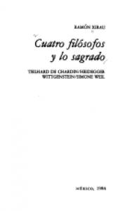 Cuatro filósofos y lo sagrado : Teilhard de Chardin, Heidegger, Wittgenstein, Simone Weil