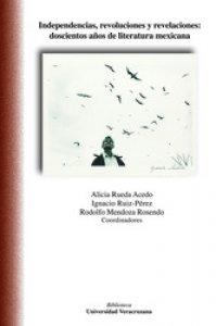 Independencias, revoluciones y revelaciones : doscientos años de literatura mexicana