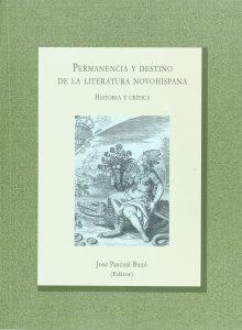 Permanencia y destino de la literatura novohispana : historia y crítica