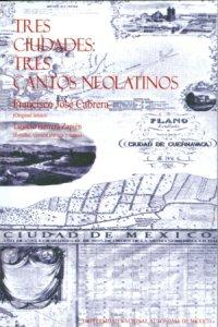 Tres ciudades, tres cantos neolatinos : Mexicus Tenochtitlan, Angelopolis, Quauhnahuac