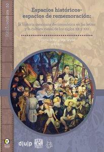 Espacios históricos-espacios de rememoración : la historia mexicana decimonónica en las letras y la cultura visual de los siglos XX y XXI