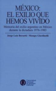 México : el exilio que hemos vivido : memoria del exilio argentino en México durante la dictadura 1976-1983