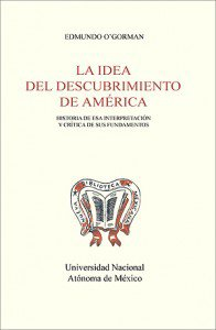 La idea del descubrimiento de América. Historia de esa interpretación y crítica de sus fundamentos