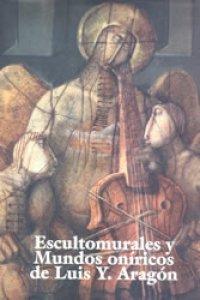 Escultomurales y mundos oníricos de Luis Y. Aragón
