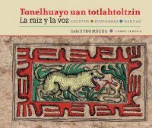 Tonelhuayo uan totlahtoltzin = La raíz y la voz : cuentos populares nahuas