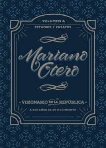 Mariano Otero, visionario de la República : a 200 años de su nacimiento, estudios y ensayos vol. A