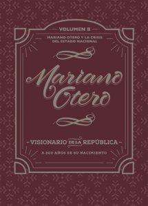 Mariano Otero, visionario de la República : a 200 años de su nacimiento, Mariano Otero y la crisis del Estado Nacional vol. B