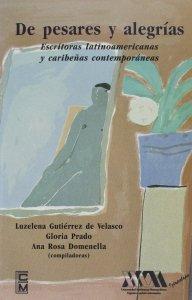 De pesares y alegrías : escritoras latinoamericanas y caribeñas contemporáneas