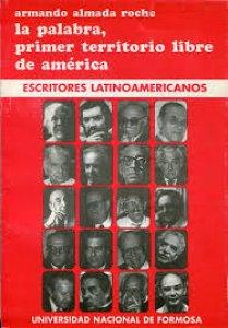 La palabra, el primer territorio libre de América : escritores latinoamericanos