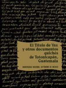 El título de Yax y otros documentos quichés de Totonicapán, Guatemala
