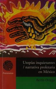 Utopías inquietantes : narrativa proletaria en México en los años treinta