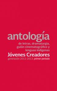 Antología de letras, dramaturgia, guión cinematográfico y lenguas indígenas : generación 2012-2013, primer periodo