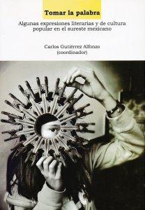 Tomar la palabra : algunas expresiones literarias y de cultura popular en el sureste mexicano