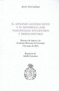 El apolíneo Alfonso Reyes y el dionisiaco José Vasconcelos, encuentros y desencuentros : discurso de ingreso a la Academia Mexicana de la Lengua, 9 de mayo de 2013