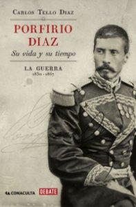 Porfirio Díaz : su vida y su tiempo : la guerra, 1830-1867