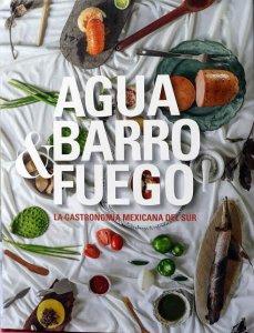 Agua, barro y fuego : la gastronomía mexicana del sur : Campeche, Chiapas, Quintana Roo, Tabasco, Veracruz y Yucatán
