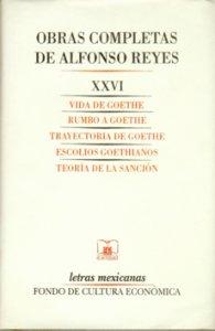 Obras completas de Alfonso Reyes, XXVI.  Vida de Goethe, Rumbo a Goethe, Trayectoria de Goethe, Escolios goethianos, Teoría de la sanción