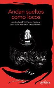 Andan sueltos como locos : antología del 1er Premio Nacional de Cuento Fantástico Amparo Dávila