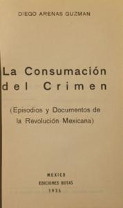 La consumación del crimen : episodios y documentos de la Revolución Mexicana