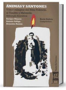 Ánimas y Santones : vida y milagros del niño Fidencio, el Tiradito y Malverde : antología dramática