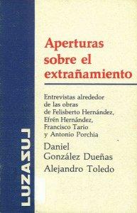 Aperturas sobre el extrañamiento : entrevistas alrededor de la obras de Felisberto Hernández, Efrén Hernández, Francisco Tario y Antonio Porchia