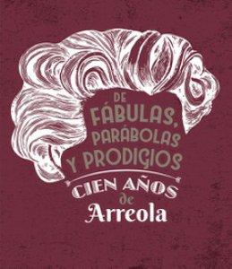 De fábulas, parábolas y prodigios : cien años de Arreola