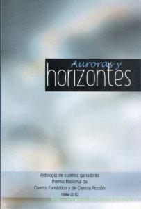 Auroras y horizontes : antología de cuentos ganadores Premio Nacional de Cuento Fantástico y de Ciencia Ficción, 1984-2012